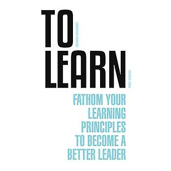 To Learn - Fathom Your Learning Principle to Become a Better Leader by