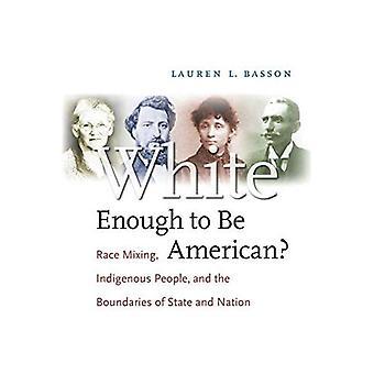 Weiß genug, um Amerikaner zu sein?: Rassenmischung, indigene Völker und die Grenzen von Staat und Nation