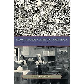 Wie Bücher nach Amerika kam den Aufstieg des amerikanischen Buchhandels von Hruschka & John