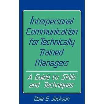 Interpersonal Communication for Technically Trained Managers A Guide to Skills and Techniques by Jackson & Dale E.