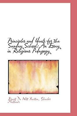 Principles and Ideals for the Sunday School An Essay in Religious Pedagogy by Burton & Ernest De Witt