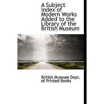 A Subject Index of Modern Works Added to the Library of the British Museum by Museum Dept. of Printed Books & British