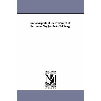 Social Aspects of the Treatment of the insane  by Jacob A. Goldberg. by Goldberg & Jacob Alter
