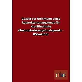 Gesetz zur Errichtung eines Restrukturierungsfonds fr Kreditinstitute Restrukturierungsfondsgesetz RStruktFG di ohne Autor