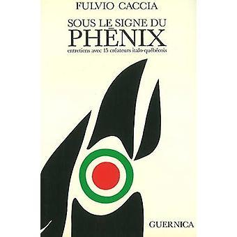 Sous Le Signe Du Phenix - Entretiens Avec Quinze Createurs Italo-Quebe