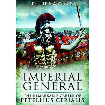 Imperial General - The Remarkable Career of Petilius Cerealis by Phili