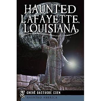 Haunted Lafayette - Louisiana by Chere Dastugue Coen - 9781609497460