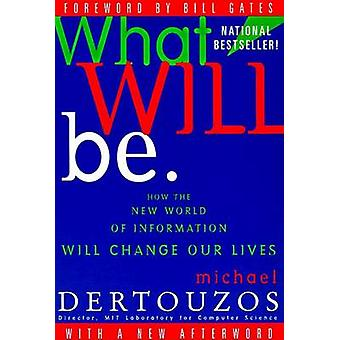 What Will Be How the New World of Information Will Change Our Lives by Dertouzos & Michael L.