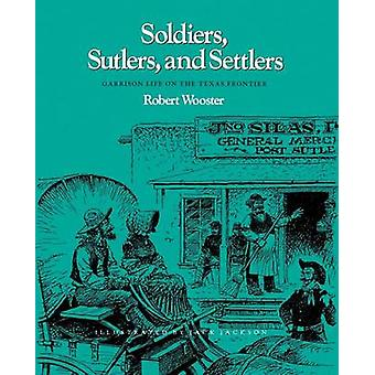 Soldiers Sutlers and Settlers Garrison Life on the Texas Frontier by Wooster & Robert