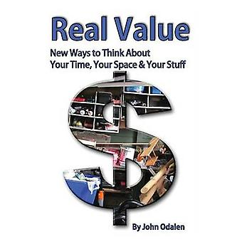 Real Value New Ways to Think About Your Time Your Space  Your Stuff by Odalen & John