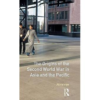 The Origins of the Second World War in Asia and the Pacific by Iriye & Akira