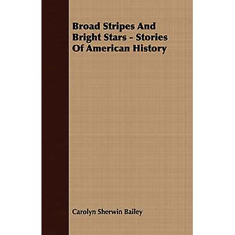 Broad Stripes And Bright Stars  Stories Of American History by Bailey & Carolyn Sherwin