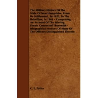 The Military History of the State of New Hampshire from Its Settlement in 1623 to the Rebellion in 1861  Comprising an Account of the Stirring Ev by Potter & C. E.