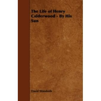 The Life of Henry Calderwood  By His Sun by Woodside & David