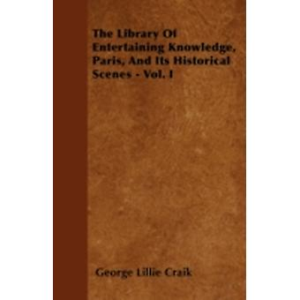 The Library Of Entertaining Knowledge Paris And Its Historical Scenes  Vol. I by Craik & George Lillie