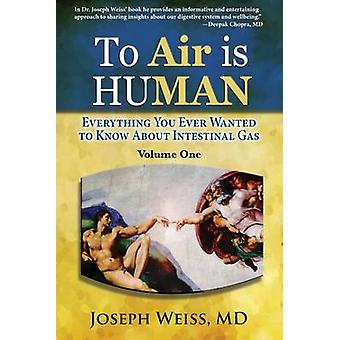 To Air is Human Everything You Ever Wanted to Know About Intestinal Gas Volume One by Weiss & MD Joseph