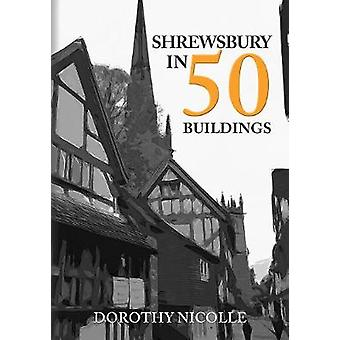 Shrewsbury in 50 Buildings by Dorothy Nicolle - 9781445695839 Book