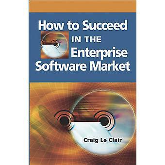How to Succeed in the Enterprise Software Market by Craig Le Clair -