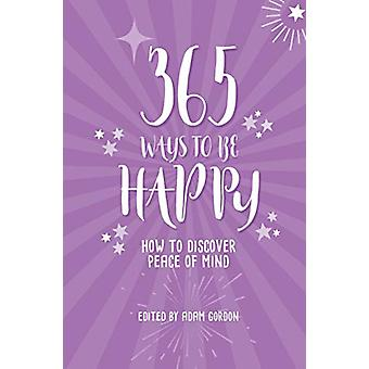 365 Ways to Be Happy - How to Discover Peace of Mind by Adam Gordon -