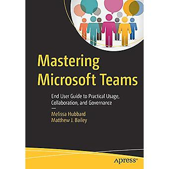 Mastering Microsoft Teams - End User Guide to Practical Usage - Collab