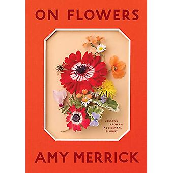 On Flowers - Lessons from an Accidental Florist by Amy Merrick - 97815