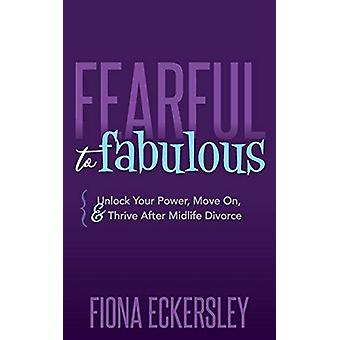 Fearful to Fabulous - Unlock Your Power - Move On - and Thrive After M