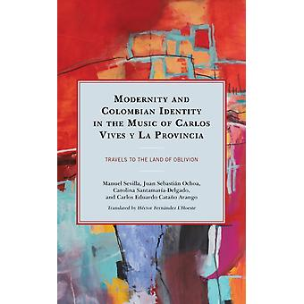 Modernity and Colombian Identity in the Music of Carlos Vives y La Provincia  Travels to the Land of Oblivion by Manuel Sevilla & Juan Sebasti n Ochoa & Carolina Santamar a Delgado & Carlos Eduardo Cata o Arango & Translated by Hector Fernandez L Hoeste