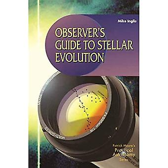 Observer's Guide to Stellar Evolution: The Birth, Life and Death of Stars (Patrick Moore's Practical Astronomy): The Birth, Life and Death of Stars (Patrick Moore's Practical Astronomy Series)