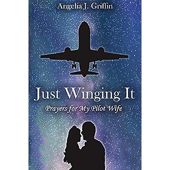 Just Winging It - Prayers for My Pilot Wife by Angelia J Griffin - 978