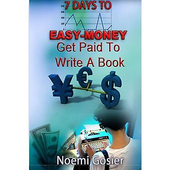 7 Days to Easy Money - Get Paid to Write a Book by Noemi Gosier - 9781