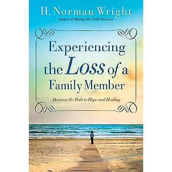 Experiencing the Loss of a Family Member  Discover the Path to Hope and Healing by H Norman Wright