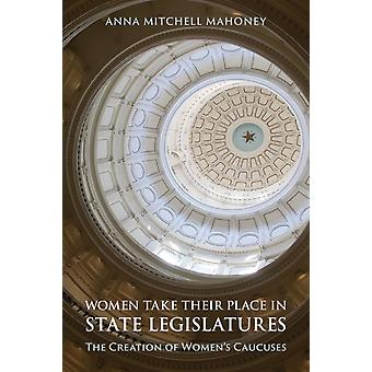 Women Take Their Place in State Legislatures The Creation of Womens Caucuses by Anna Mitchell Mahoney