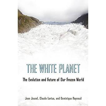 The White Planet - The Evolution and Future of Our Frozen World by Jea