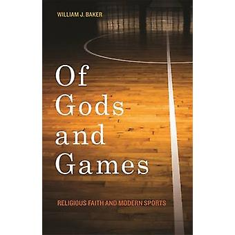 Of Gods and Games - Religious Faith and Modern Sports by William J. Ba