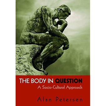 The Body in Question - A Socio-Cultural Approach by Alan R. Petersen -