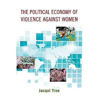 The Political Economy of Violence Against Women by True & Jacqui