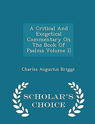 A Critical And Exegetical Commentary On The Book Of Psalms Volume II  Scholars Choice Edition by Briggs & Charles Augustus