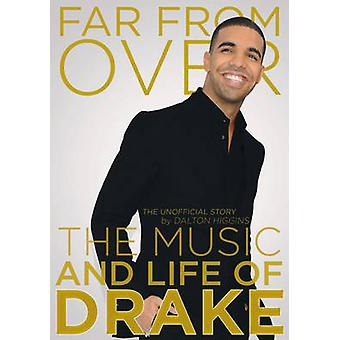 Far From Over - The Music and Life of Drake - the Unofficial Story by