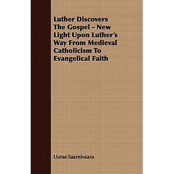 Luther Discovers The Gospel  New Light Upon Luthers Way From Medieval Catholicism To Evangelical Faith by Saarnivaara & Uuras