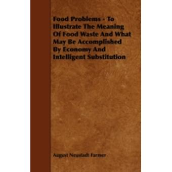 Food Problems  To Illustrate The Meaning Of Food Waste And What May Be Accomplished By Economy And Intelligent Substitution by Farmer & August Neustadt