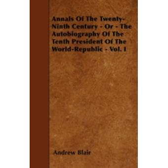 Annals Of The TwentyNinth Century  Or  The Autobiography Of The Tenth President Of The WorldRepublic  Vol. I by Blair & Andrew
