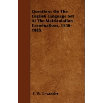Questions On The English Language Set At The Matriculation Examinations 18581885. by Levander & F. W.
