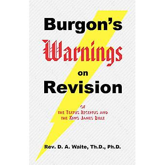 Burgons Warnings on Revision of the Textus Receptus and the King James Bible by Waite & Th.D. & Ph.D. & Pastor D. A.