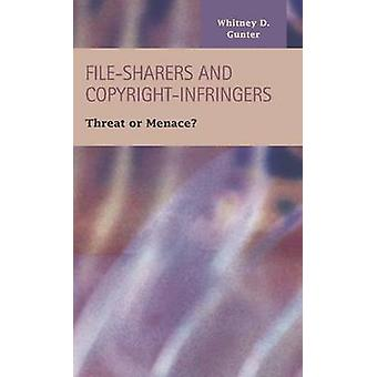 FileSharers and CopyrightInfringers Threat or Menace by Gunter & Whitney D.
