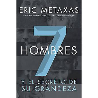 Siete Hombres Y El Secreto de Su Grandeza by Metaxas & Eric