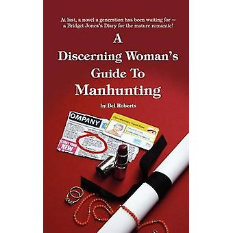 A Discerning Womans Guide to Manhunting by Roberts & Bel
