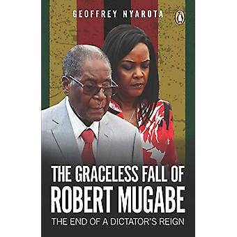 Graceless Fall of Robert Mugabe -  The - The End of a Dictator's Reign