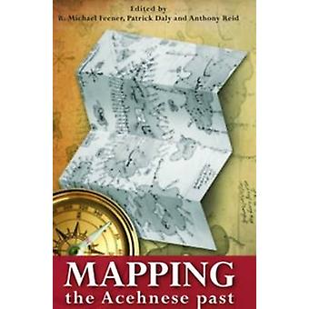 Mapping the Acehnese Past by R. Michael Feener - Patrick Daly - Antho