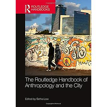 The Routledge Handbook of Anthropology and the City by Edited by Setha Low