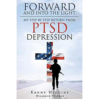 Forward and Into The Light - My Step by Step Return From PTSD Depressi